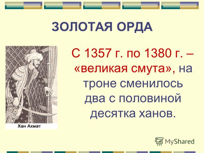 ЗОЛОТАЯ ОРДА С 1357 г. по 1380 г. – «великая смута», на троне сменилось два с половиной десятка ханов.