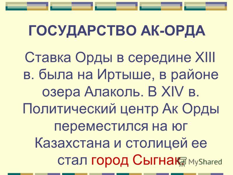 ГОСУДАРСТВО АК-ОРДА Ставка Орды в середине XIII в. была на Иртыше, в районе озера Алаколь. В XIV в. Политический центр Ак Орды переместился на юг Казахстана и столицей ее стал город Сыгнак.