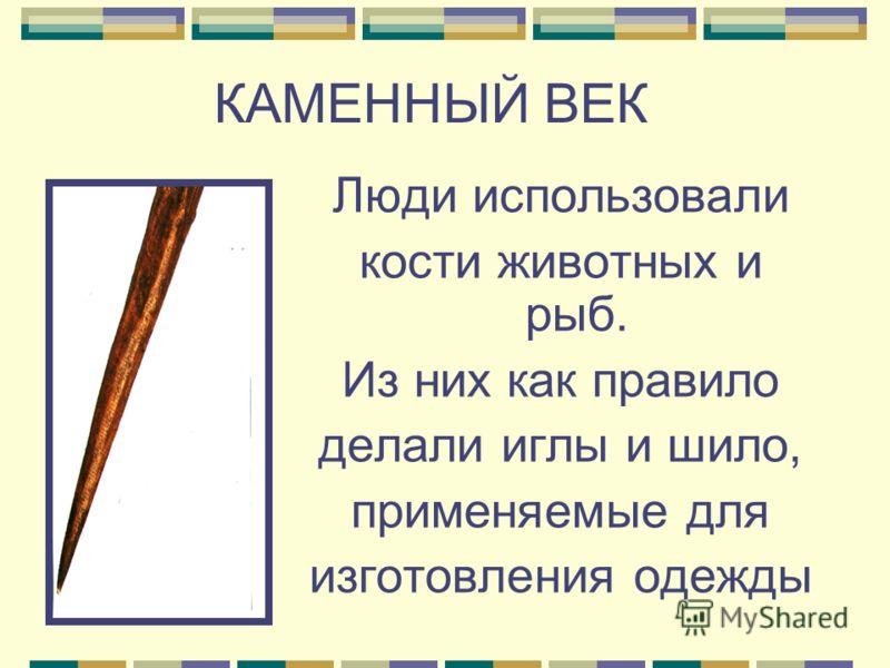 Люди использовали кости животных и рыб. Из них как правило делали иглы и шило, применяемые для изготовления одежды КАМЕННЫЙ ВЕК