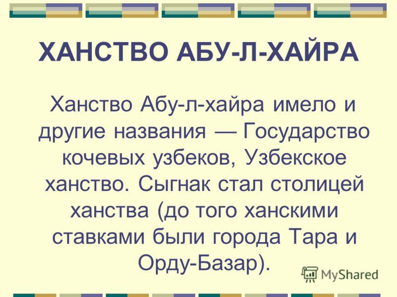 ХАНСТВО АБУ-Л-ХАЙРА Ханство Абу-л-хайра имело и другие названия Государство кочевых узбеков, Узбекское ханство. Сыгнак стал столицей ханства (до того ханскими ставками были города Тара и Орду-Базар).