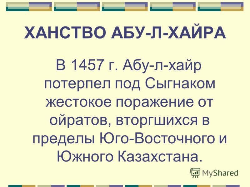 ХАНСТВО АБУ-Л-ХАЙРА В 1457 г. Абу-л-хайр потерпел под Сыгнаком жестокое поражение от ойратов, вторгшихся в пределы Юго-Восточного и Южного Казахстана.