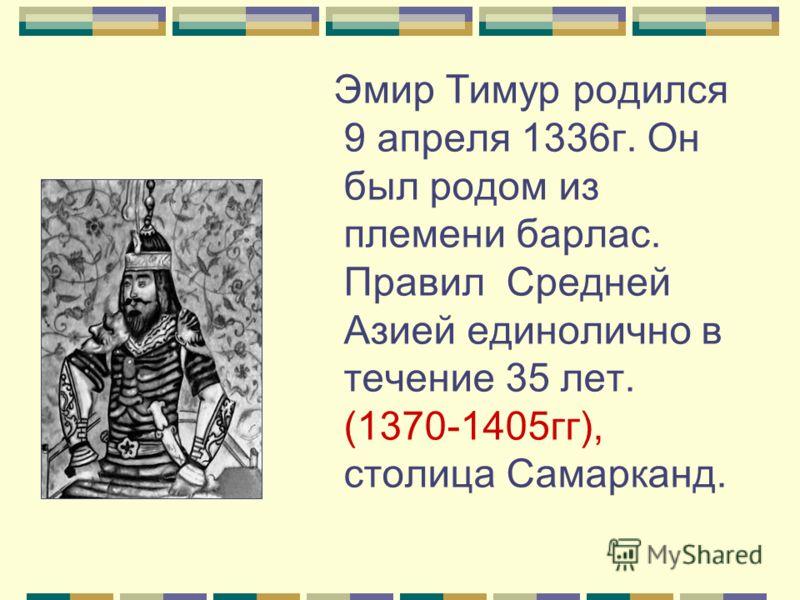 Эмир Тимур родился 9 апреля 1336г. Он был родом из племени барлас. Правил Средней Азией единолично в течение 35 лет. (1370-1405гг), столица Самарканд.