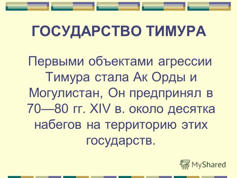ГОСУДАРСТВО ТИМУРА Первыми объектами агрессии Тимура стала Ак Орды и Могулистан, Он предпринял в 7080 гг. XIV в. около десятка набегов на территорию этих государств.