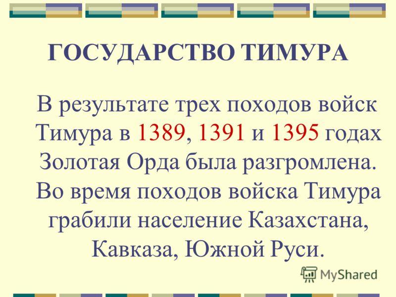 ГОСУДАРСТВО ТИМУРА В результате трех походов войск Тимура в 1389, 1391 и 1395 годах Золотая Орда была разгромлена. Во время походов войска Тимура грабили население Казахстана, Кавказа, Южной Руси.