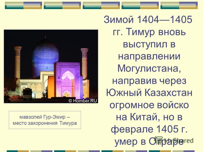 Зимой 14041405 гг. Тимур вновь выступил в направлении Могулистана, направив через Южный Казахстан огромное войско на Китай, но в феврале 1405 г. умер в Отраре мавзолей Гур-Эмир – место захоронения Тимура