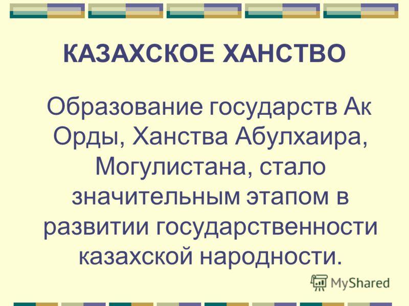КАЗАХСКОЕ ХАНСТВО Образование государств Ак Орды, Ханства Абулхаира, Могулистана, стало значительным этапом в развитии государственности казахской народности.