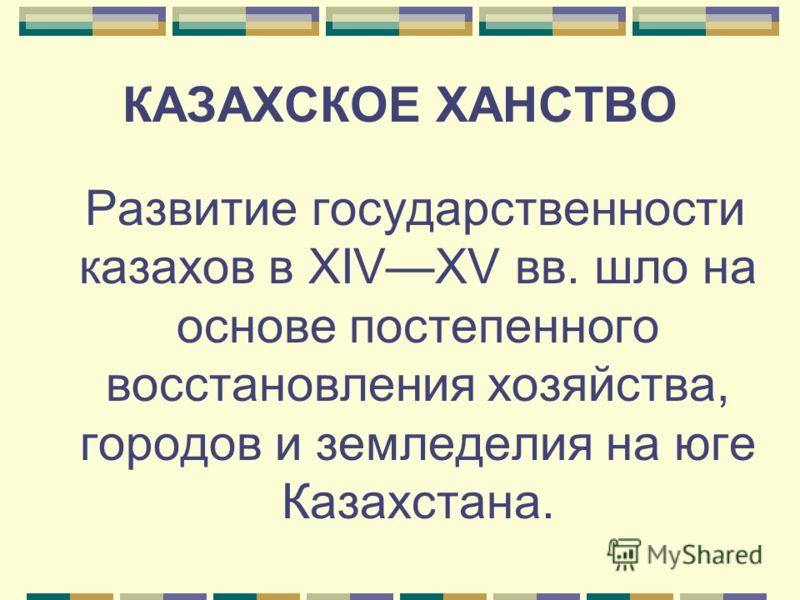 КАЗАХСКОЕ ХАНСТВО Развитие государственности казахов в XIVXV вв. шло на основе постепенного восстановления хозяйства, городов и земледелия на юге Казахстана.