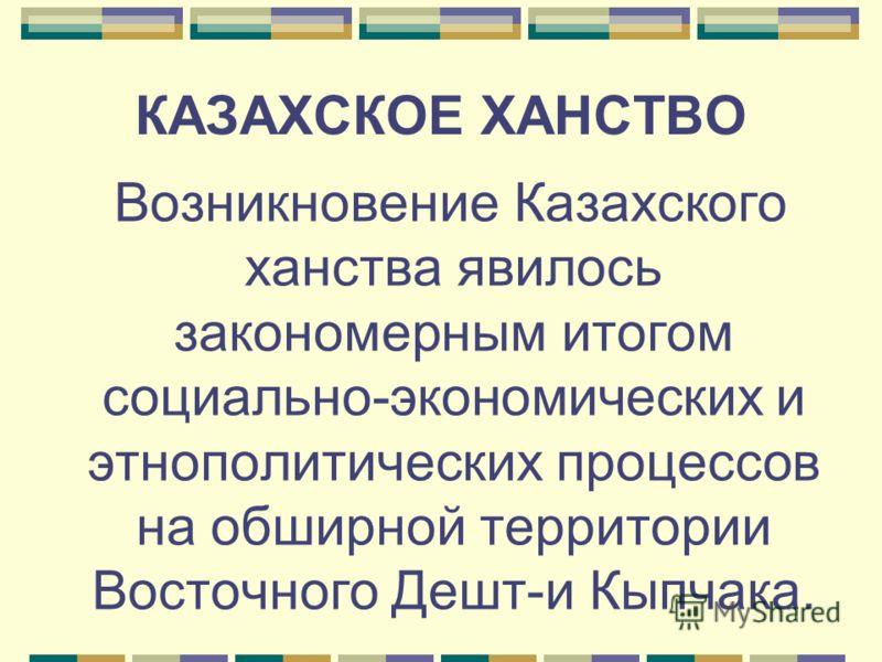 КАЗАХСКОЕ ХАНСТВО Возникновение Казахского ханства явилось закономерным итогом социально-экономических и этнополитических процессов на обширной территории Восточного Дешт-и Кыпчака.
