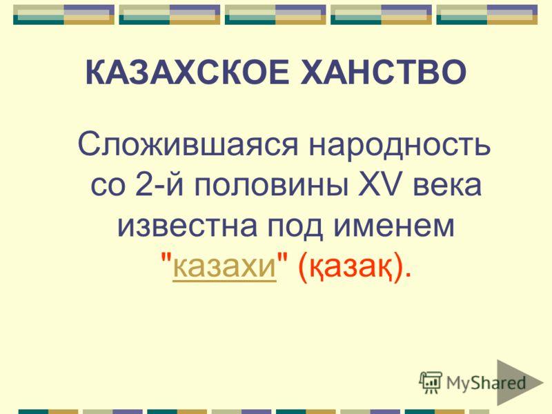 КАЗАХСКОЕ ХАНСТВО Сложившаяся народность со 2-й половины XV века известна под именем казахи (қазақ).казахи