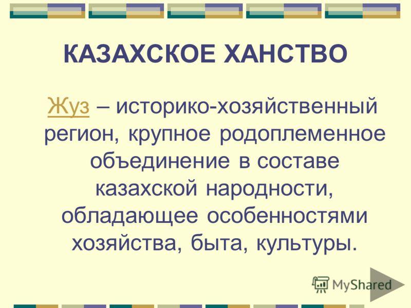 КАЗАХСКОЕ ХАНСТВО Жуз – историко-хозяйственный регион, крупное родоплеменное объединение в составе казахской народности, обладающее особенностями хозяйства, быта, культуры. Жуз