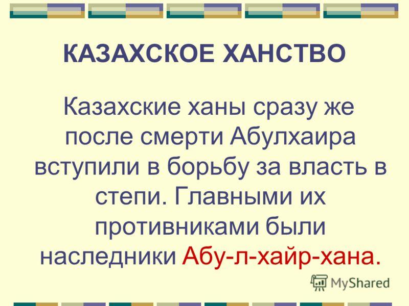 Казахские ханы сразу же после смерти Абулхаира вступили в борьбу за власть в степи. Главными их противниками были наследники Абу-л-хайр-хана.