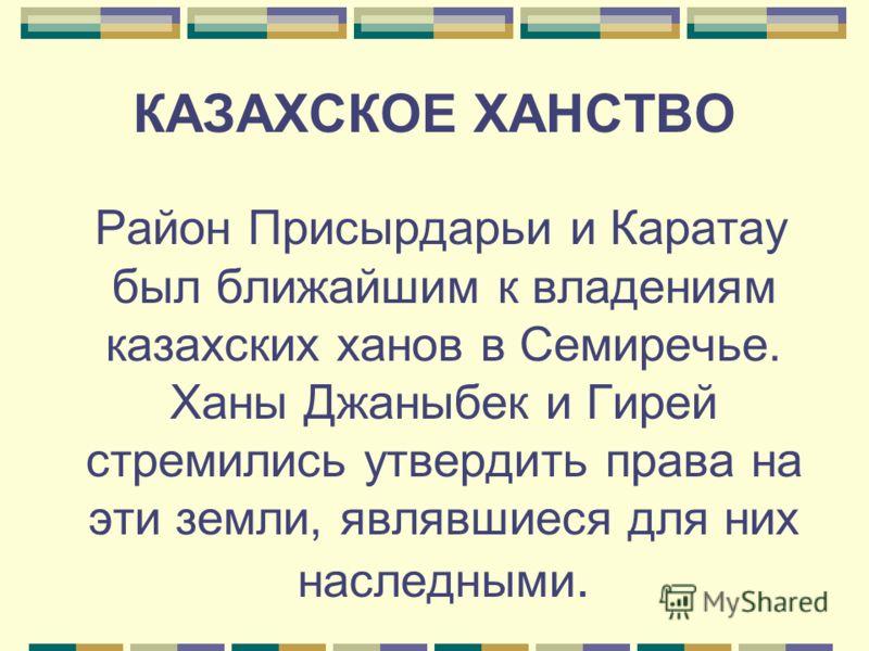 КАЗАХСКОЕ ХАНСТВО Район Присырдарьи и Каратау был ближайшим к владениям казахских ханов в Семиречье. Ханы Джаныбек и Гирей стремились утвердить права на эти земли, являвшиеся для них наследными.