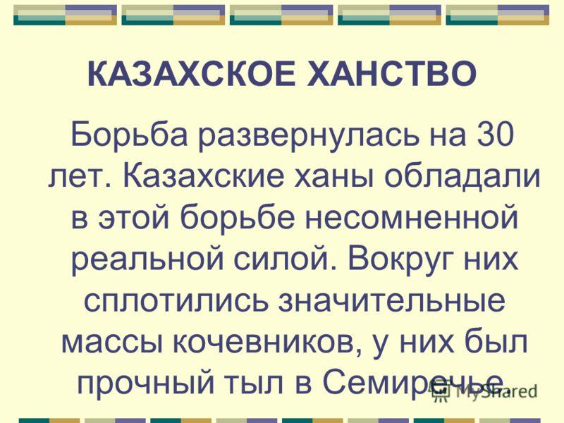 КАЗАХСКОЕ ХАНСТВО Борьба развернулась на 30 лет. Казахские ханы обладали в этой борьбе несомненной реальной силой. Вокруг них сплотились значительные массы кочевников, у них был прочный тыл в Семиречье.