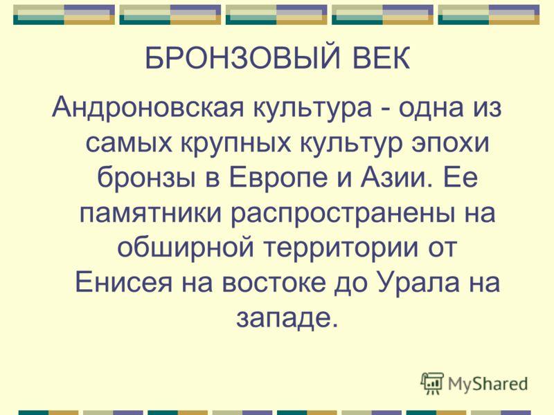 БРОНЗОВЫЙ ВЕК Андроновская культура - одна из самых крупных культур эпохи бронзы в Европе и Азии. Ее памятники распространены на обширной территории от Енисея на востоке до Урала на западе.