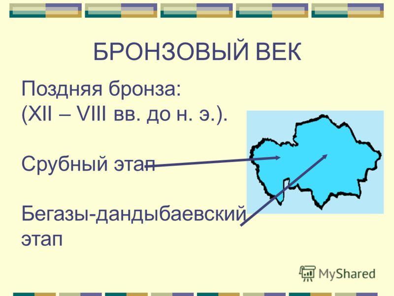 Поздняя бронза: (XII – VIII вв. до н. э.). Срубный этап Бегазы-дандыбаевский этап