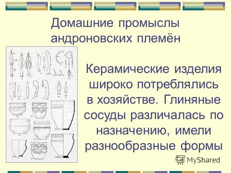 Керамические изделия широко потреблялись в хозяйстве. Глиняные сосуды различалась по назначению, имели разнообразные формы Домашние промыслы андроновских племён