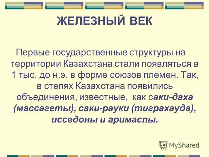 Первые государственные структуры на территории Казахстана стали появляться в 1 тыс. до н.э. в форме союзов племен. Так, в степях Казахстана появились объединения, известные, как саки-даха (массагеты), саки-рауки (тиграхауда), исседоны и аримаспы.