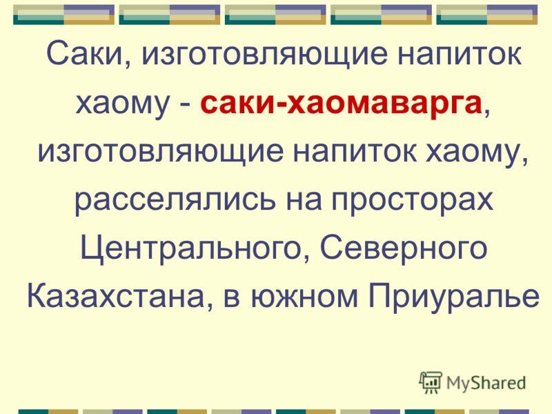 Саки, изготовляющие напиток хаому - саки-хаомаварга, изготовляющие напиток хаому, расселялись на просторах Центрального, Северного Казахстана, в южном Приуралье