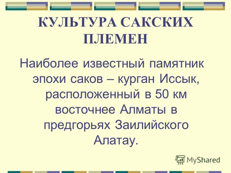 КУЛЬТУРА САКСКИХ ПЛЕМЕН Наиболее известный памятник эпохи саков – курган Иссык, расположенный в 50 км восточнее Алматы в предгорьях Заилийского Алатау.