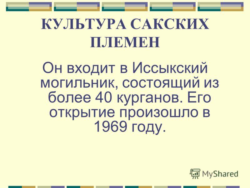 КУЛЬТУРА САКСКИХ ПЛЕМЕН Он входит в Иссыкский могильник, состоящий из более 40 курганов. Его открытие произошло в 1969 году.