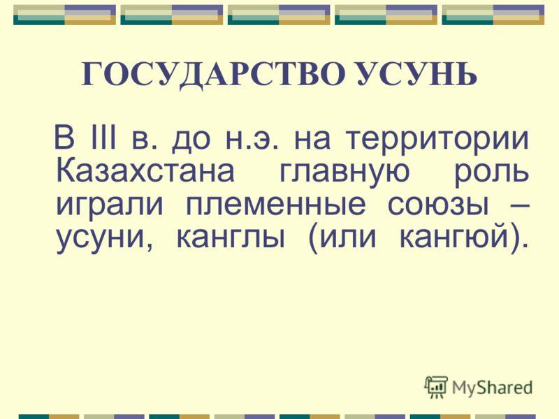 ГОСУДАРСТВО УСУНЬ В ІІІ в. до н.э. на территории Казахстана главную роль играли племенные союзы – усуни, канглы (или кангюй).