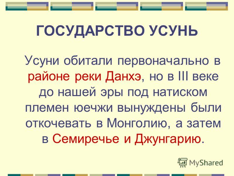 ГОСУДАРСТВО УСУНЬ Усуни обитали первоначально в районе реки Данхэ, но в III веке до нашей эры под натиском племен юечжи вынуждены были откочевать в Монголию, а затем в Семиречье и Джунгарию.
