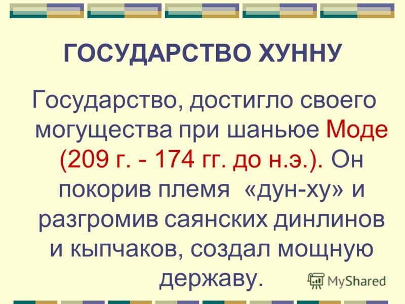 ГОСУДАРСТВО ХУННУ Государство, достигло своего могущества при шаньюе Моде (209 г. - 174 гг. до н.э.). Он покорив племя «дун-ху» и разгромив саянских динлинов и кыпчаков, создал мощную державу.