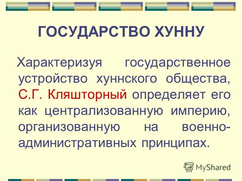 ГОСУДАРСТВО ХУННУ Характеризуя государственное устройство хуннского общества, С.Г. Кляшторный определяет его как централизованную империю, организованную на военно- административных принципах.