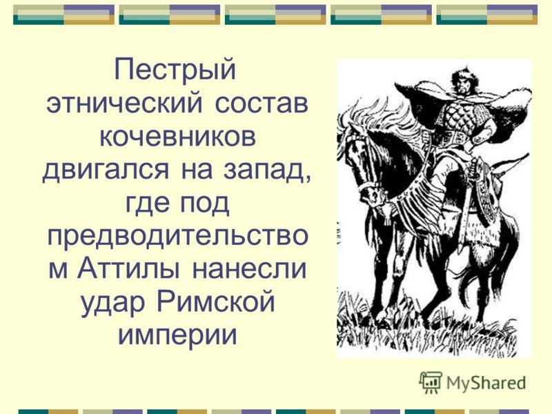 Пестрый этнический состав кочевников двигался на запад, где под предводительство м Аттилы нанесли удар Римской империи