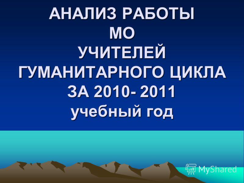 АНАЛИЗ РАБОТЫ МО УЧИТЕЛЕЙ ГУМАНИТАРНОГО ЦИКЛА ЗА 2010- 2011 учебный год