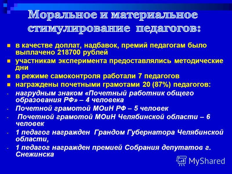 в качестве доплат, надбавок, премий педагогам было выплачено 218700 рублей участникам эксперимента предоставлялись методические дни в режиме самоконтроля работали 7 педагогов награждены почетными грамотами 20 (87%) педагогов: - нагрудным знаком «Поче