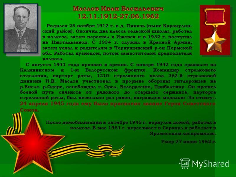 Маслов Иван Васильевич 12.11.1912-27.06.1962 Родился 25 ноября 1912 г. в д. Пинязь (ныне Каракулин- ский район). Окончил два класса сельской школы, работал в колхозе, затем переехал в Ижевск и в 1932 г. поступил на Ижстальзавод. С 1934 г. служил в Кр