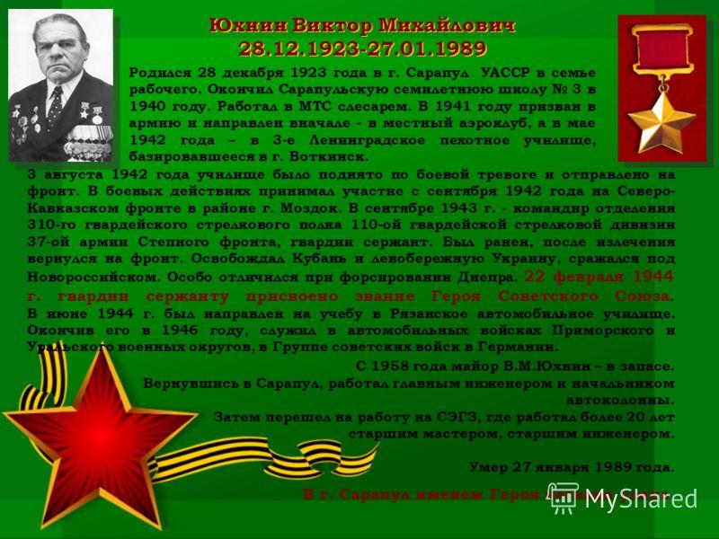 Юхнин Виктор Михайлович 28.12.1923-27.01.1989 Родился 28 декабря 1923 года в г. Сарапул УАССР в семье рабочего. Окончил Сарапульскую семилетнюю школу 3 в 1940 году. Работал в МТС слесарем. В 1941 году призван в армию и направлен вначале - в местный а