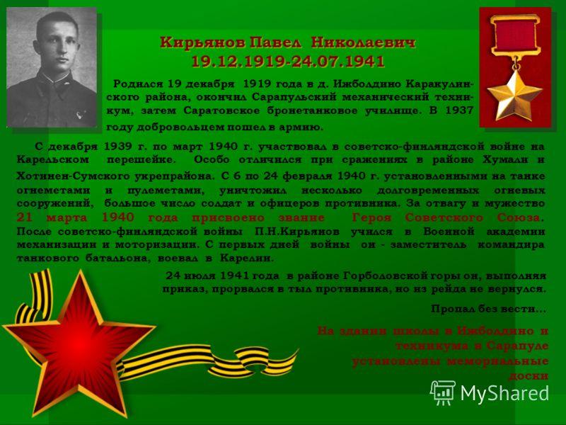 Кирьянов Павел Николаевич 19.12.1919-24.07.1941 Родился 19 декабря 1919 года в д. Ижболдино Каракулин- ского района, окончил Сарапульский механический техни- кум, затем Саратовское бронетанковое училище. В 1937 году добровольцем пошел в армию. С дека