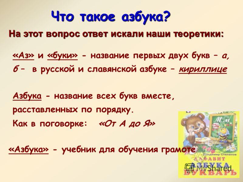 Что такое азбука? «Азбука» - учебник для обучения грамоте На этот вопрос ответ искали наши теоретики: «Аз» и «буки» - название первых двух букв – а, б – в русской и славянской азбуке – кириллице Азбука - название всех букв вместе, расставленных по по