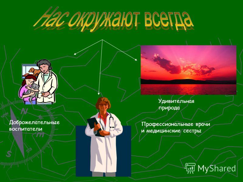 Профессиональные врачи и медицинские сестры Доброжелательные воспитатели Удивительная природа