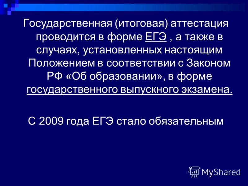 Государственная (итоговая) аттестация проводится в форме ЕГЭ, а также в случаях, установленных настоящим Положением в соответствии с Законом РФ «Об образовании», в форме государственного выпускного экзамена. С 2009 года ЕГЭ стало обязательным