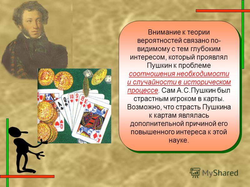 Внимание к теории вероятностей связано по- видимому с тем глубоким интересом, который проявлял Пушкин к проблеме соотношения необходимости и случайности в историческом процессе. Сам А.С.Пушкин был страстным игроком в карты. Возможно, что страсть Пушк