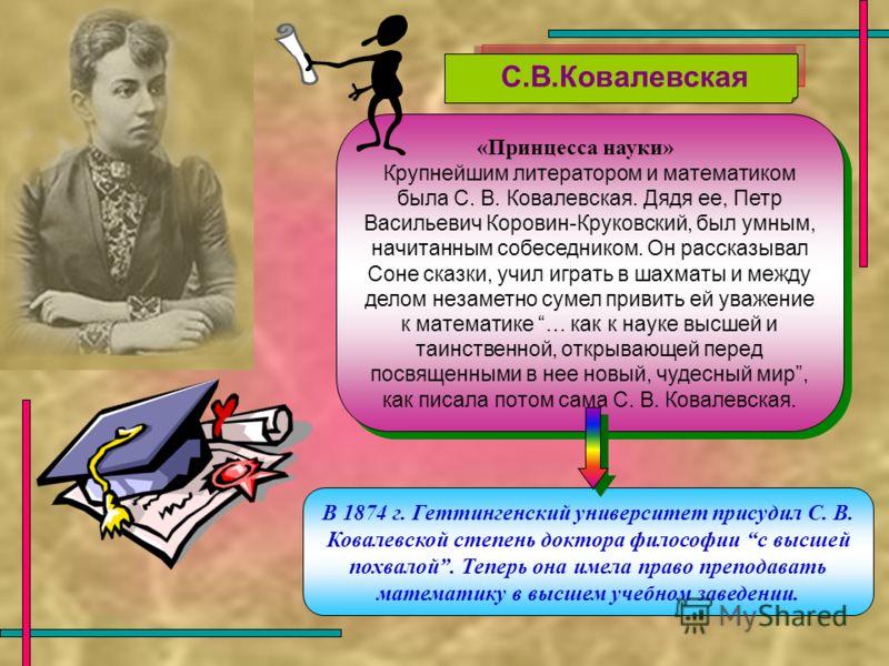 «Принцесса науки» Крупнейшим литератором и математиком была С. В. Ковалевская. Дядя ее, Петр Васильевич Коровин-Круковский, был умным, начитанным собеседником. Он рассказывал Соне сказки, учил играть в шахматы и между делом незаметно сумел привить ей
