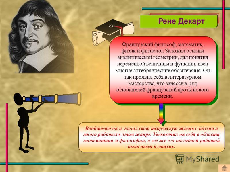 Французский философ, математик, физик и физиолог. Заложил основы аналитической геометрии, дал понятия переменной величины и функции, ввел многие алгебраические обозначения. Он так проявил себя в литературном мастерстве, что занесён в ряд основателей