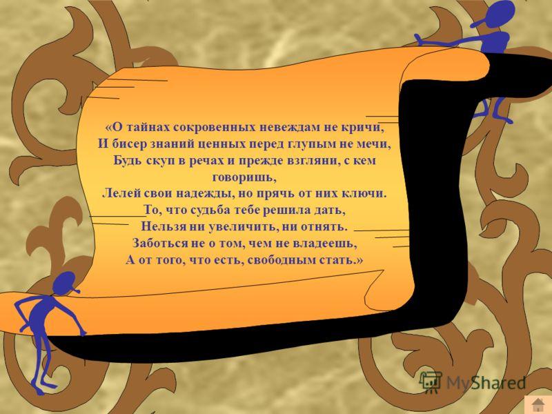 «О тайнах сокровенных невеждам не кричи, И бисер знаний ценных перед глупым не мечи, Будь скуп в речах и прежде взгляни, с кем говоришь, Лелей свои надежды, но прячь от них ключи. То, что судьба тебе решила дать, Нельзя ни увеличить, ни отнять. Забот