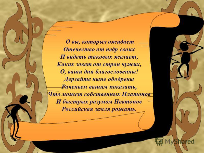 О вы, которых ожидает Отечество от недр своих И видеть таковых желает, Каких зовет от стран чужих, О, ваши дни благословенны! Дерзайте ныне ободрены Раченьем вашим показать, Что может собственных Платонов И быстрых разумом Невтонов Российская земля р