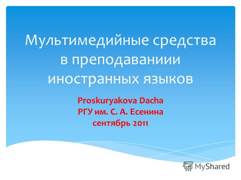 Мультимедийные средства в преподаваниии иностранных языков Proskuryakova Dacha PГУ им. С. А. Есенина сентябрь 2011