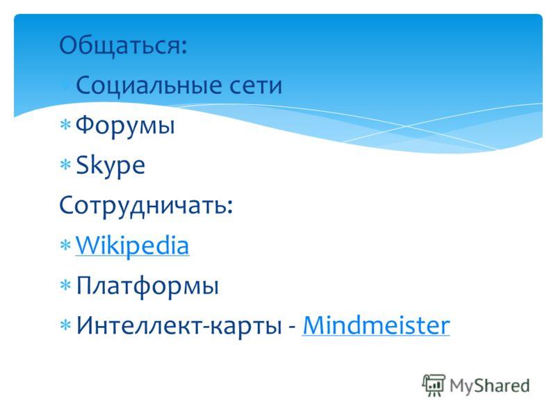 Общаться: Социальные сети Форумы Skype Сотрудничать: Wikipedia Платформы Интеллект-карты - MindmeisterMindmeister