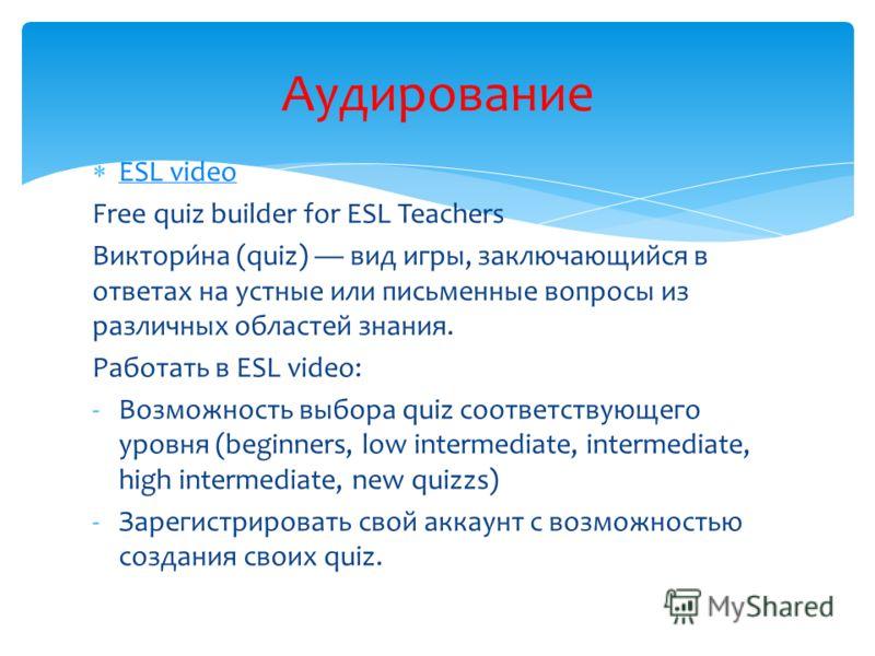 ESL video Free quiz builder for ESL Teachers Виктори́на (quiz) вид игры, заключающийся в ответах на устные или письменные вопросы из различных областей знания. Работать в ESL video: -Возможность выбора quiz соответствующего уровня (beginners, low int