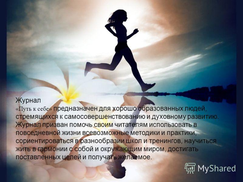Журнал «Путь к себе» предназначен для хорошо образованных людей, стремящихся к самосовершенствованию и духовному развитию. Журнал призван помочь своим читателям использовать в повседневной жизни всевозможные методики и практики, сориентироваться в ра