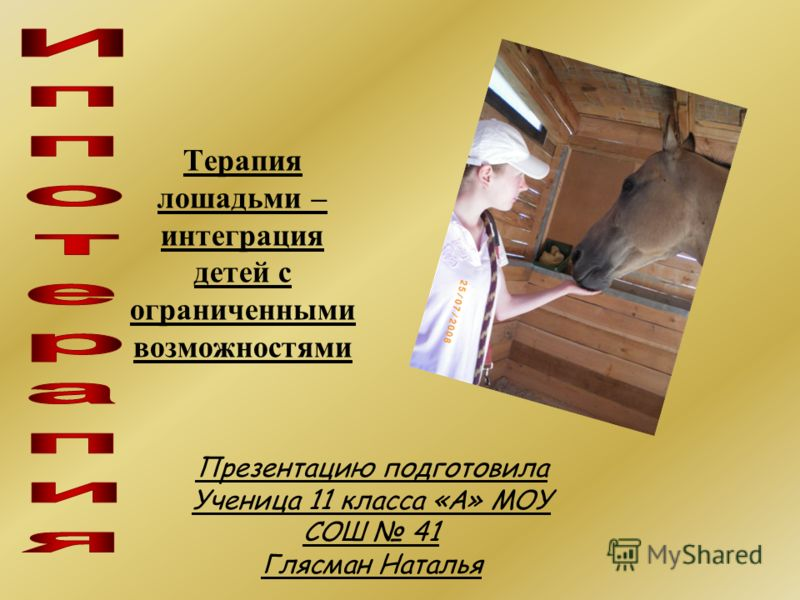 Презентацию подготовила Ученица 11 класса «А» МОУ СОШ 41 Глясман Наталья Терапия лошадьми – интеграция детей с ограниченными возможностями