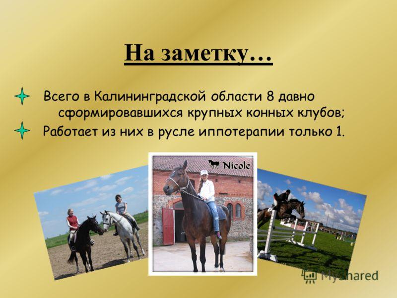 На заметку… Всего в Калининградской области 8 давно сформировавшихся крупных конных клубов; Работает из них в русле иппотерапии только 1.