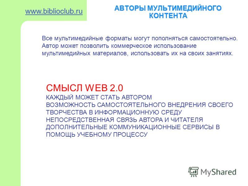 АВТОРЫ МУЛЬТИМЕДИЙНОГО КОНТЕНТА www.biblioclub.ru Все мультимедийные форматы могут пополняться самостоятельно. Автор может позволить коммерческое использование мультимедийных материалов, использовать их на своих занятиях. СМЫСЛ WEB 2.0 КАЖДЫЙ МОЖЕТ С
