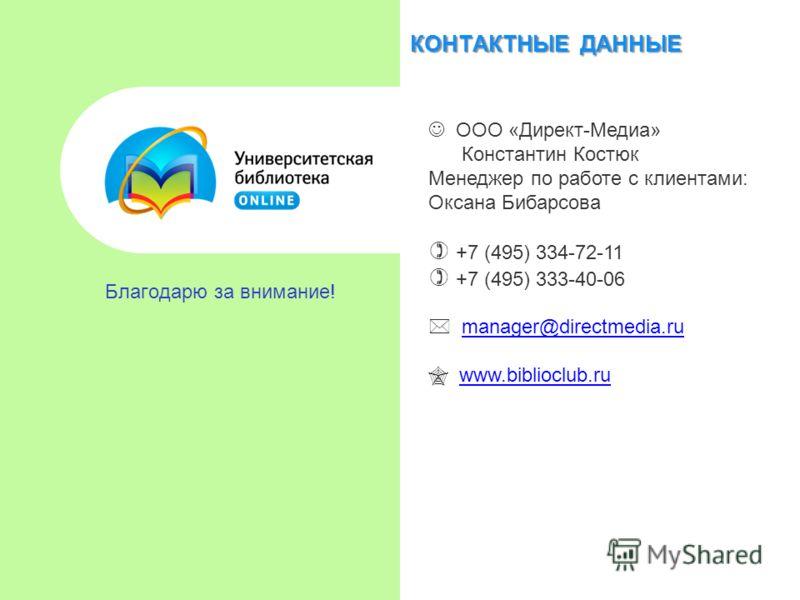 КОНТАКТНЫЕ ДАННЫЕ Благодарю за внимание! ООО «Директ-Медиа» Константин Костюк Менеджер по работе с клиентами: Оксана Бибарсова +7 (495) 334-72-11 +7 (495) 333-40-06 manager@directmedia.ru www.biblioclub.ru